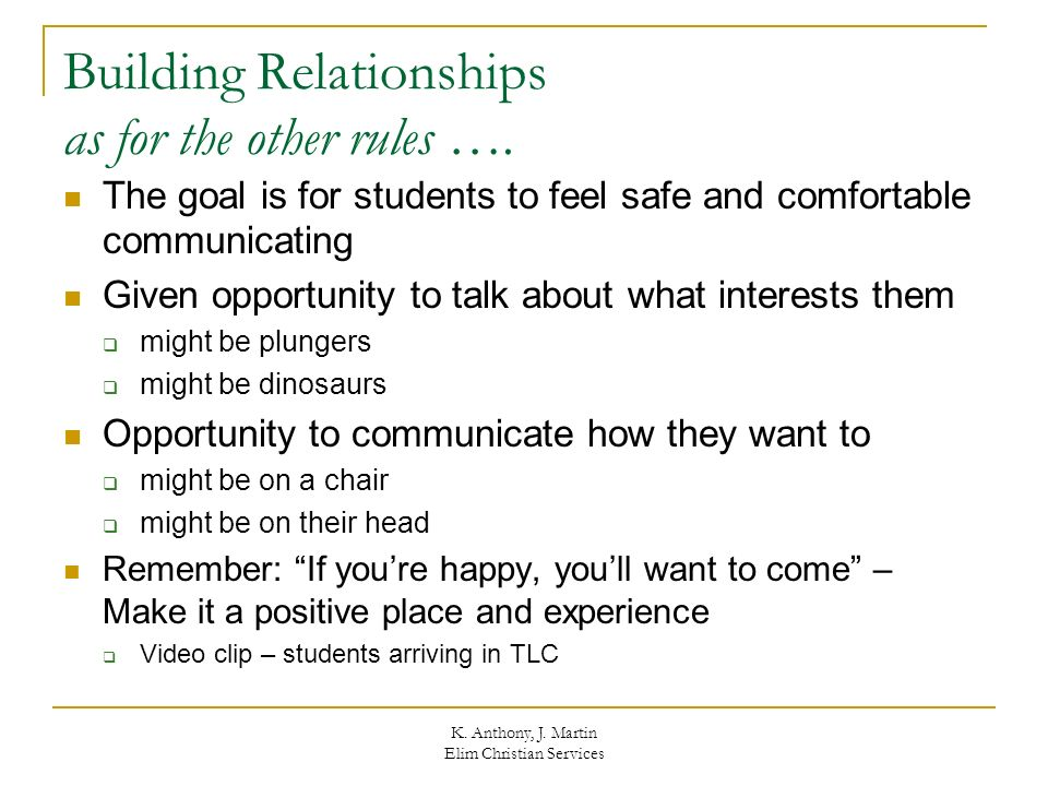 K. Anthony, J. Martin Elim Christian Services Building Relationships as for the other rules …. The goal is for students to feel safe and comfortable c