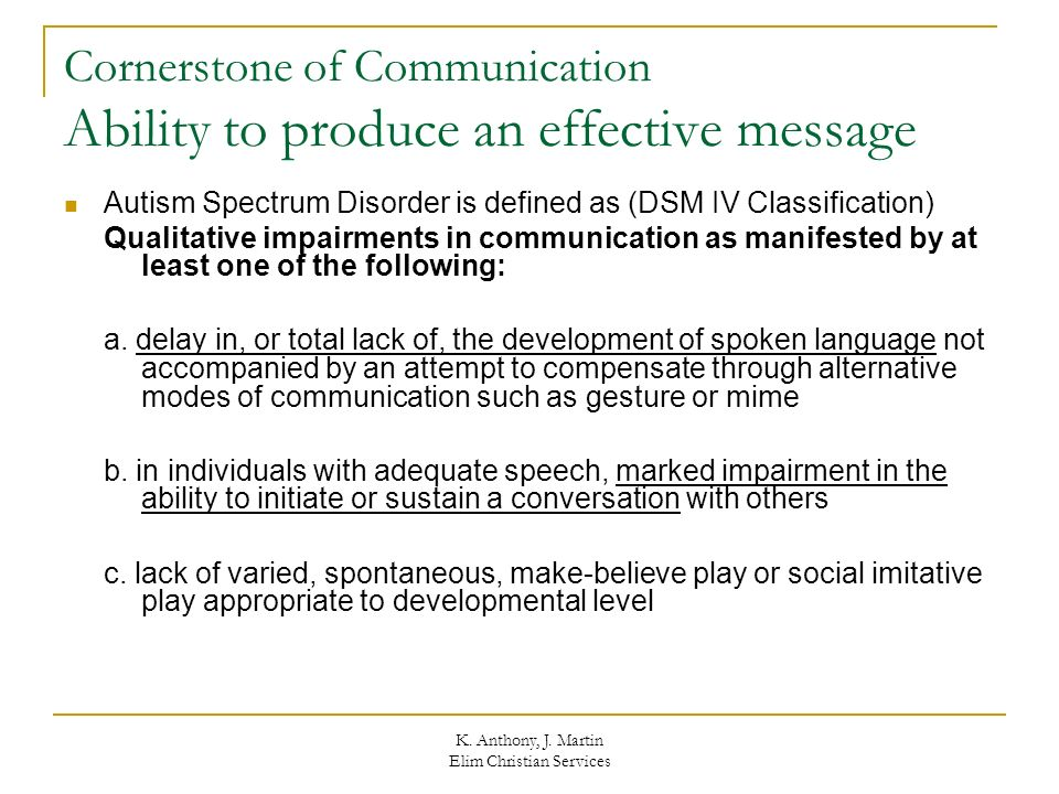 K. Anthony, J. Martin Elim Christian Services Cornerstone of Communication Ability to produce an effective message Autism Spectrum Disorder is defined
