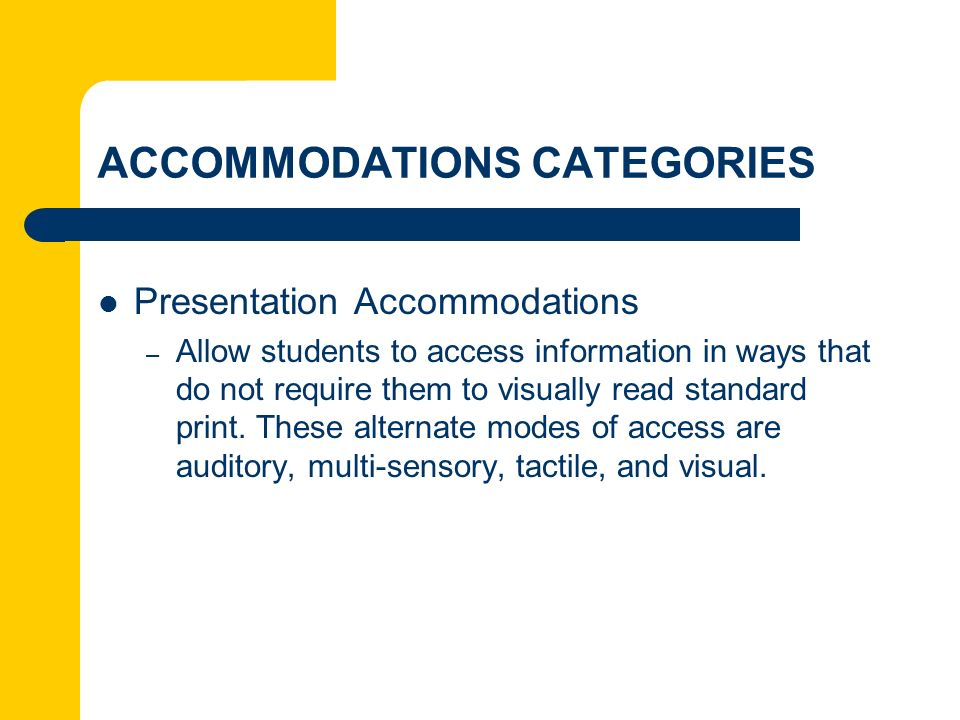 ACCOMMODATIONS CATEGORIES Presentation Accommodations – Allow students to access information in ways that do not require them to visually read standar