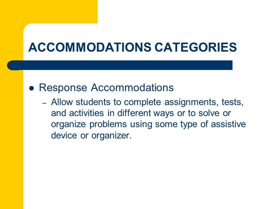 ACCOMMODATIONS CATEGORIES Response Accommodations – Allow students to complete assignments, tests, and activities in different ways or to solve or org