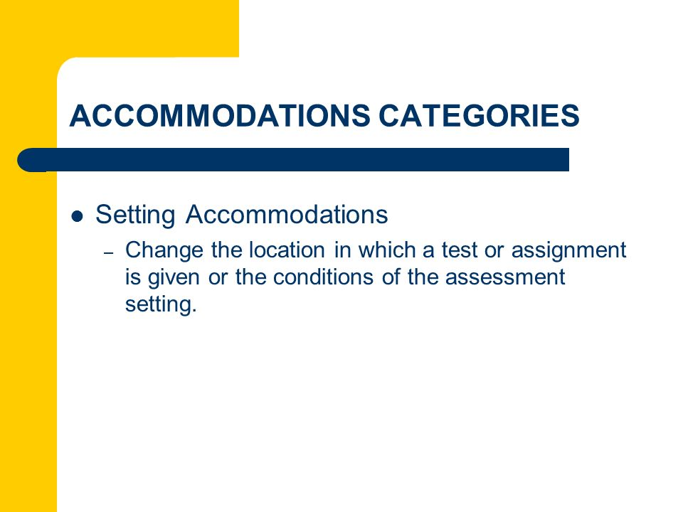 ACCOMMODATIONS CATEGORIES Setting Accommodations – Change the location in which a test or assignment is given or the conditions of the assessment sett