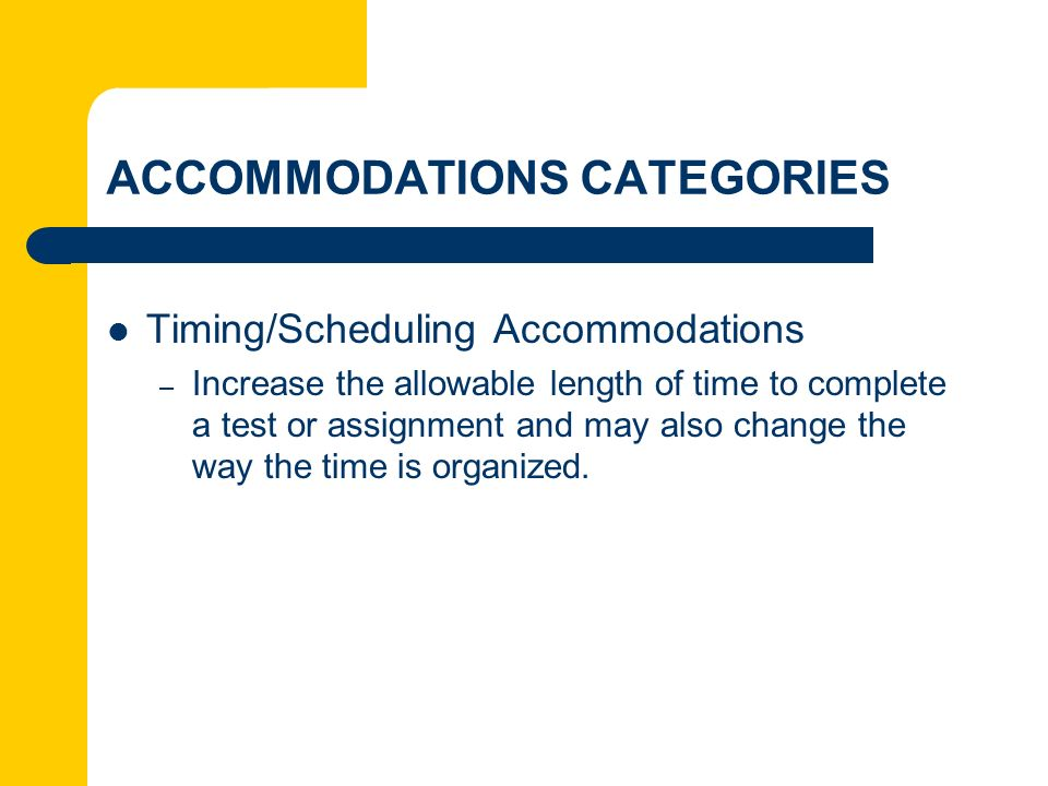 ACCOMMODATIONS CATEGORIES Timing/Scheduling Accommodations – Increase the allowable length of time to complete a test or assignment and may also chang
