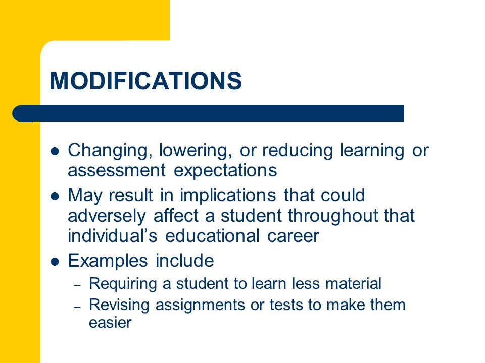 MODIFICATIONS Changing, lowering, or reducing learning or assessment expectations May result in implications that could adversely affect a student thr
