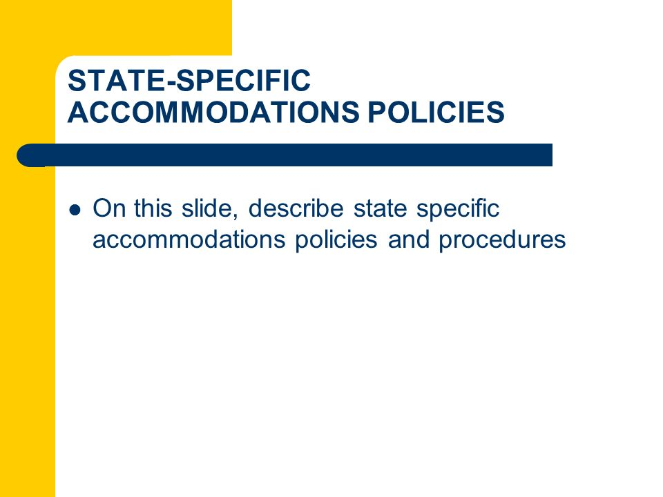 STATE-SPECIFIC ACCOMMODATIONS POLICIES On this slide, describe state specific accommodations policies and procedures