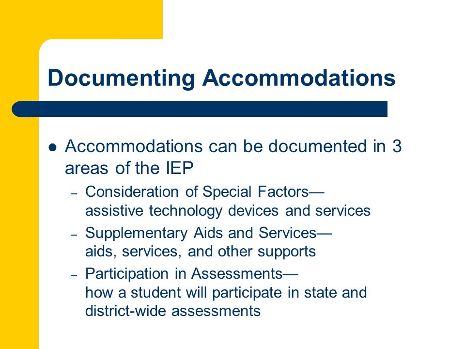 Documenting Accommodations Accommodations can be documented in 3 areas of the IEP – Consideration of Special Factors assistive technology devices and