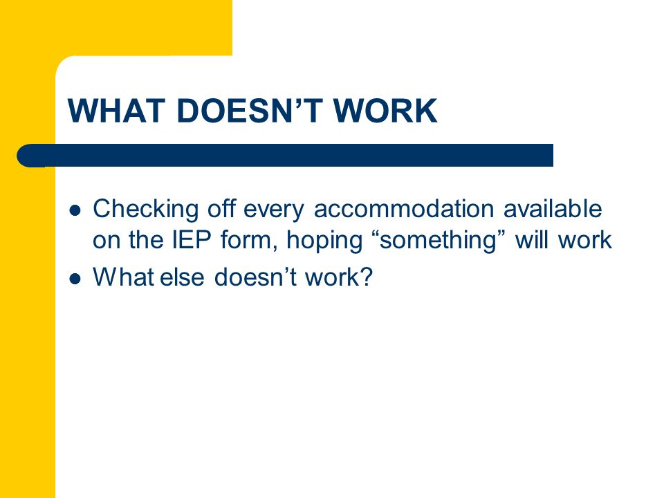 WHAT DOESNT WORK Checking off every accommodation available on the IEP form, hoping something will work What else doesnt work?