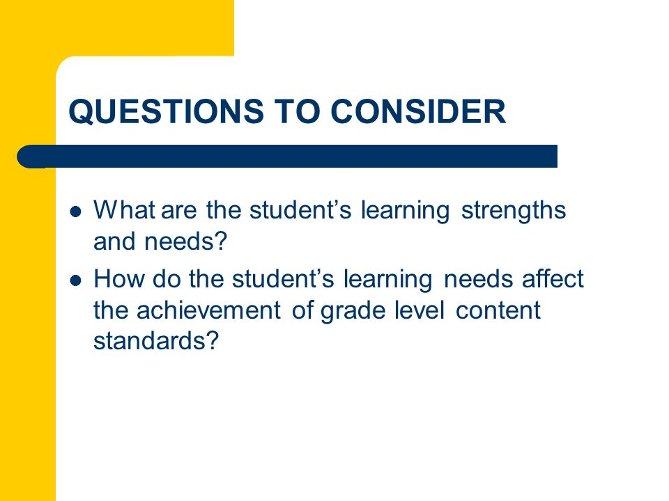 QUESTIONS TO CONSIDER What are the students learning strengths and needs? How do the students learning needs affect the achievement of grade level con