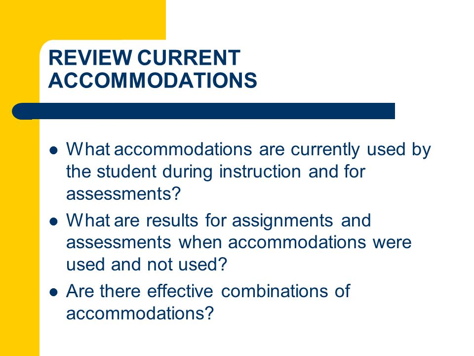REVIEW CURRENT ACCOMMODATIONS What accommodations are currently used by the student during instruction and for assessments? What are results for assig