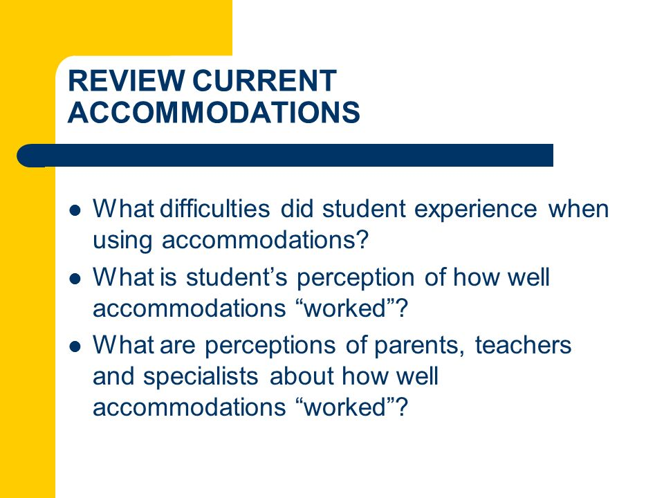 REVIEW CURRENT ACCOMMODATIONS What difficulties did student experience when using accommodations? What is students perception of how well accommodatio