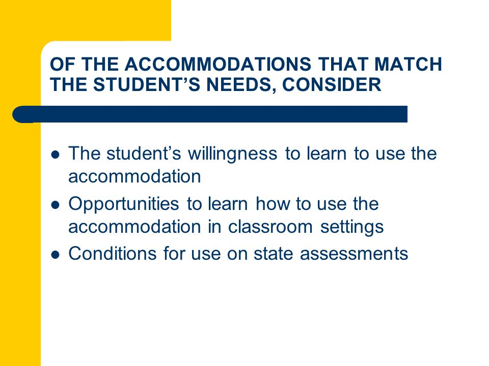 OF THE ACCOMMODATIONS THAT MATCH THE STUDENTS NEEDS, CONSIDER The students willingness to learn to use the accommodation Opportunities to learn how to