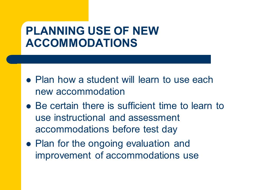 PLANNING USE OF NEW ACCOMMODATIONS Plan how a student will learn to use each new accommodation Be certain there is sufficient time to learn to use ins