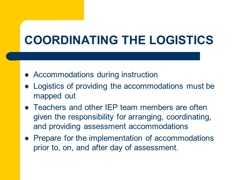 COORDINATING THE LOGISTICS Accommodations during instruction Logistics of providing the accommodations must be mapped out Teachers and other IEP team