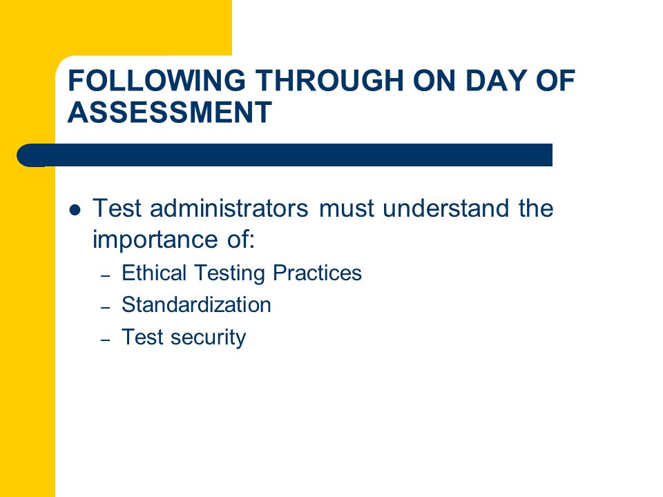 FOLLOWING THROUGH ON DAY OF ASSESSMENT Test administrators must understand the importance of: – Ethical Testing Practices – Standardization – Test sec