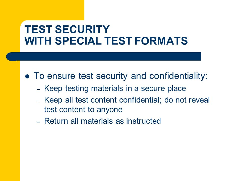 TEST SECURITY WITH SPECIAL TEST FORMATS To ensure test security and confidentiality: – Keep testing materials in a secure place – Keep all test conten