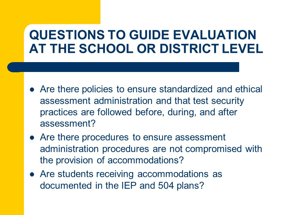 QUESTIONS TO GUIDE EVALUATION AT THE SCHOOL OR DISTRICT LEVEL Are there policies to ensure standardized and ethical assessment administration and that