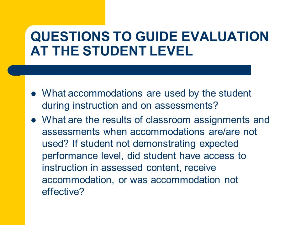 QUESTIONS TO GUIDE EVALUATION AT THE STUDENT LEVEL What accommodations are used by the student during instruction and on assessments? What are the res