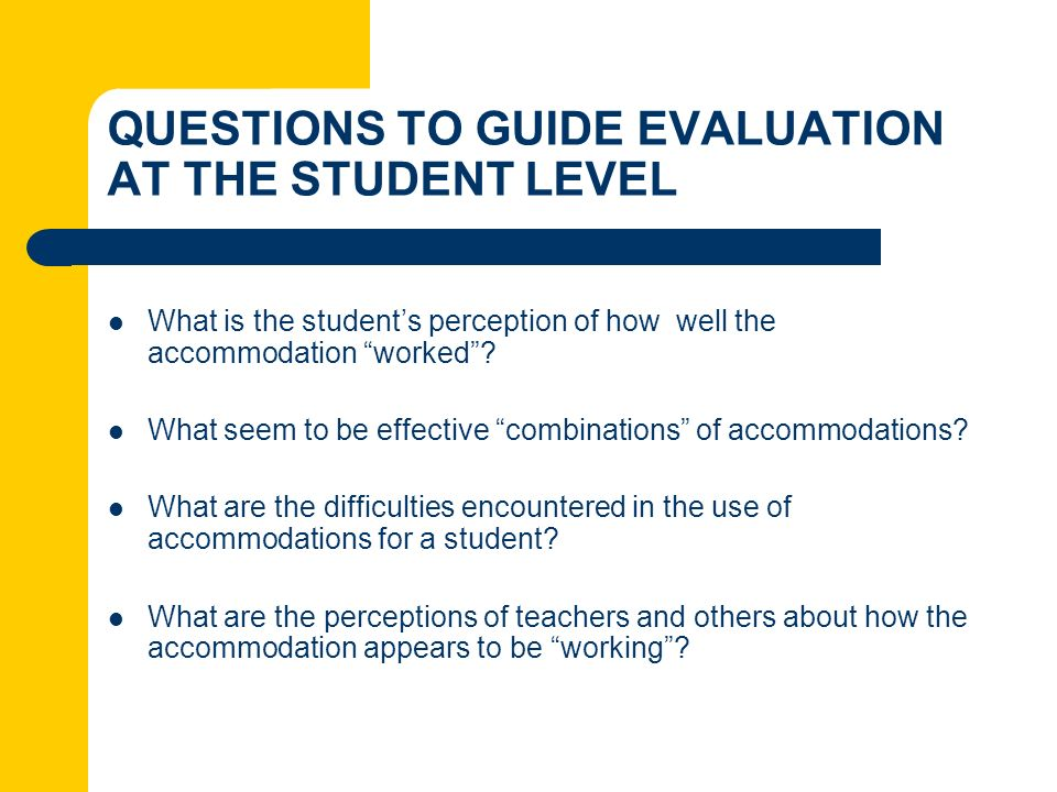 QUESTIONS TO GUIDE EVALUATION AT THE STUDENT LEVEL What is the students perception of how well the accommodation worked? What seem to be effective com