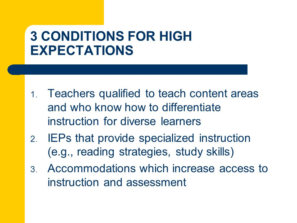 3 CONDITIONS FOR HIGH EXPECTATIONS 1. Teachers qualified to teach content areas and who know how to differentiate instruction for diverse learners 2.