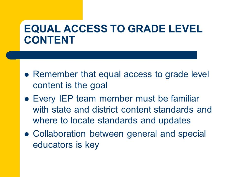 EQUAL ACCESS TO GRADE LEVEL CONTENT Remember that equal access to grade level content is the goal Every IEP team member must be familiar with state an