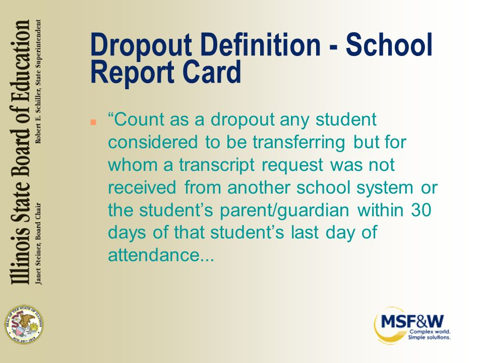 Dropout Definition - School Report Card n Count as a dropout any student considered to be transferring but for whom a transcript request was not received from another school system or the students parent/guardian within 30 days of that students last day of attendance...