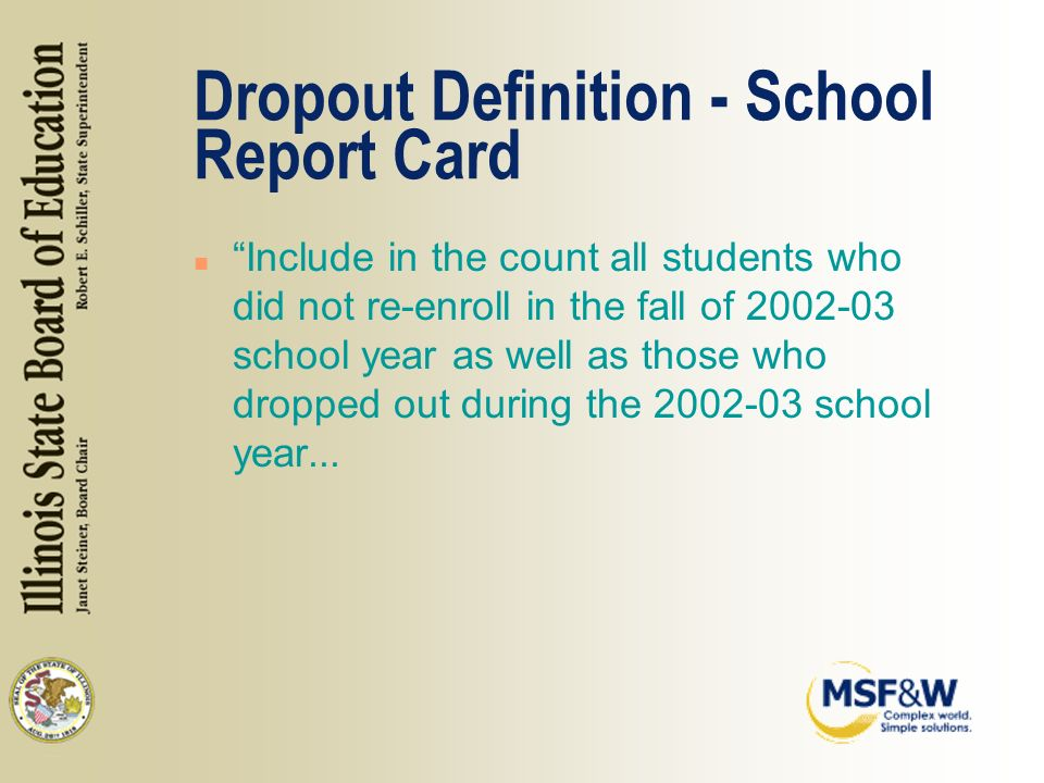 Dropout Definition - School Report Card n Include in the count all students who did not re-enroll in the fall of 2002-03 school year as well as those who dropped out during the 2002-03 school year...