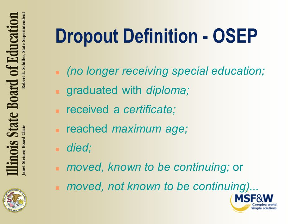 Dropout Definition - OSEP n (no longer receiving special education; n graduated with diploma; n received a certificate; n reached maximum age; n died; n moved, known to be continuing; or n moved, not known to be continuing)...