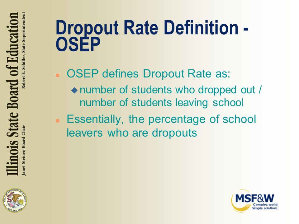 Dropout Rate Definition - OSEP n OSEP defines Dropout Rate as: u number of students who dropped out / number of students leaving school n Essentially, the percentage of school leavers who are dropouts
