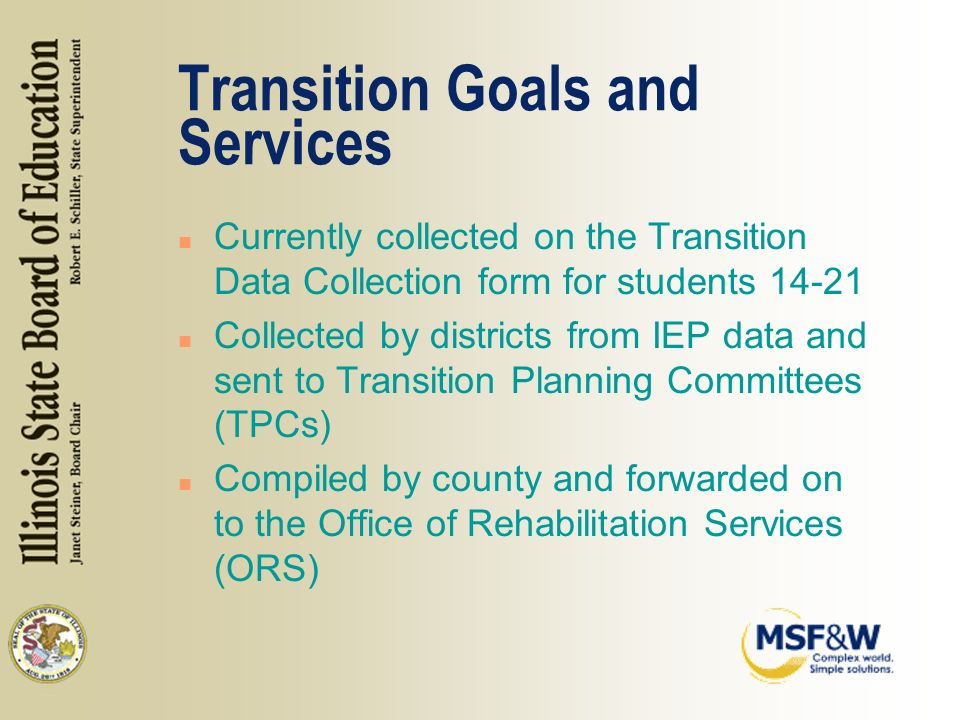 Transition Goals and Services n Currently collected on the Transition Data Collection form for students n Collected by districts from IEP data and sent to Transition Planning Committees (TPCs) n Compiled by county and forwarded on to the Office of Rehabilitation Services (ORS)