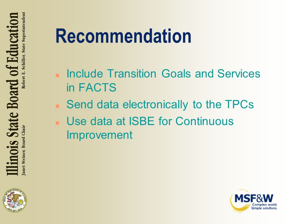 Recommendation n Include Transition Goals and Services in FACTS n Send data electronically to the TPCs n Use data at ISBE for Continuous Improvement