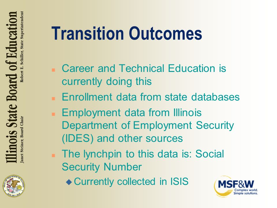 Transition Outcomes n Career and Technical Education is currently doing this n Enrollment data from state databases n Employment data from Illinois Department of Employment Security (IDES) and other sources n The lynchpin to this data is: Social Security Number u Currently collected in ISIS
