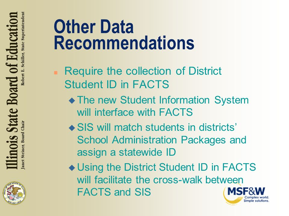 Other Data Recommendations n Require the collection of District Student ID in FACTS u The new Student Information System will interface with FACTS u SIS will match students in districts School Administration Packages and assign a statewide ID u Using the District Student ID in FACTS will facilitate the cross-walk between FACTS and SIS
