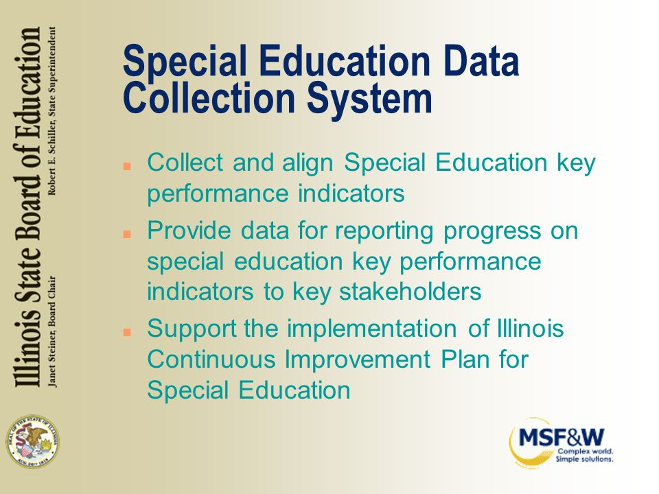 Special Education Data Collection System n Collect and align Special Education key performance indicators n Provide data for reporting progress on special education key performance indicators to key stakeholders n Support the implementation of Illinois Continuous Improvement Plan for Special Education