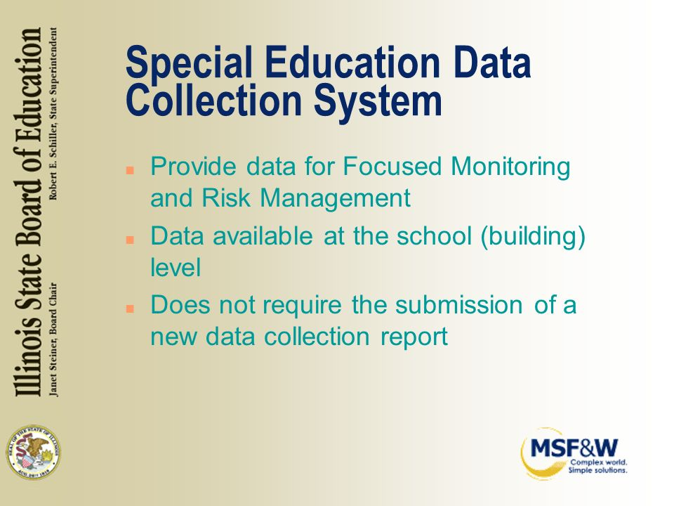 Special Education Data Collection System n Provide data for Focused Monitoring and Risk Management n Data available at the school (building) level n Does not require the submission of a new data collection report