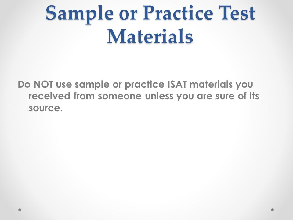 Sample or Practice Test Materials Do NOT use sample or practice ISAT materials you received from someone unless you are sure of its source.