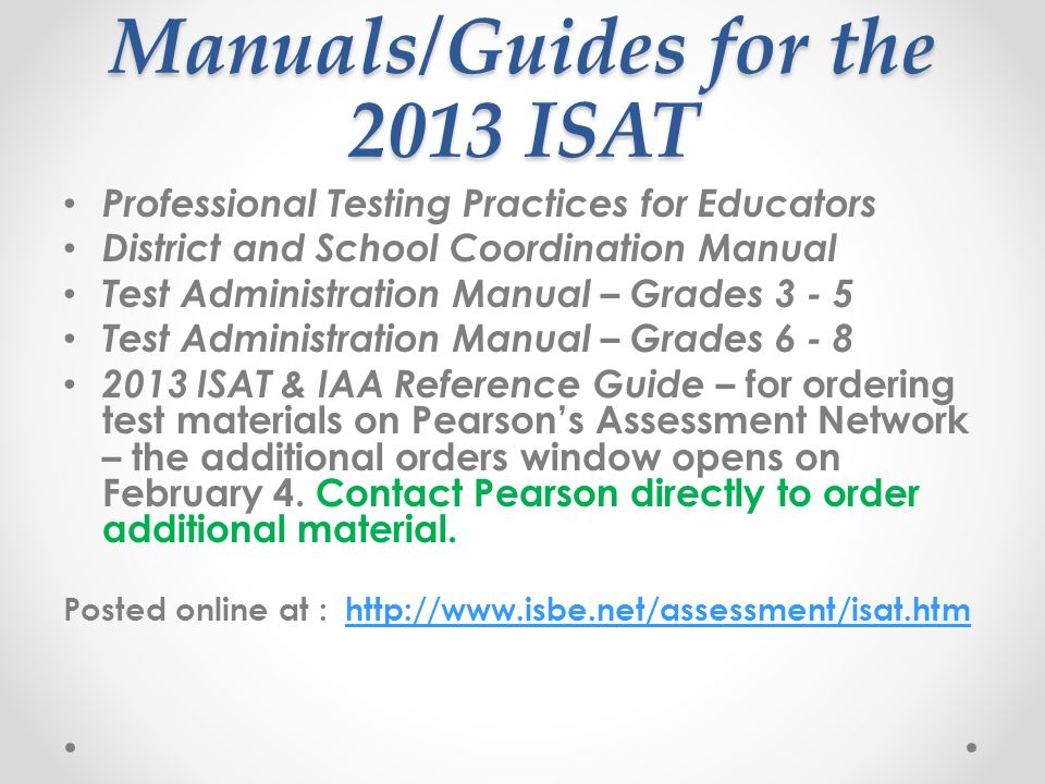 Manuals/Guides for the 2013 ISAT Professional Testing Practices for Educators District and School Coordination Manual Test Administration Manual – Grades 3 - 5 Test Administration Manual – Grades 6 - 8 2013 ISAT & IAA Reference Guide – for ordering test materials on Pearsons Assessment Network – the additional orders window opens on February 4.