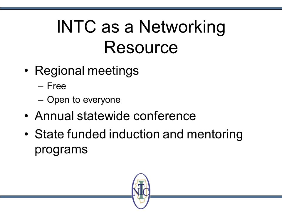 INTC as a Networking Resource Regional meetings –Free –Open to everyone Annual statewide conference State funded induction and mentoring programs