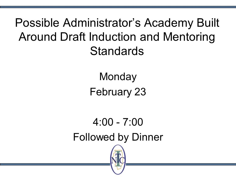 Possible Administrators Academy Built Around Draft Induction and Mentoring Standards Monday February 23 4:00 - 7:00 Followed by Dinner