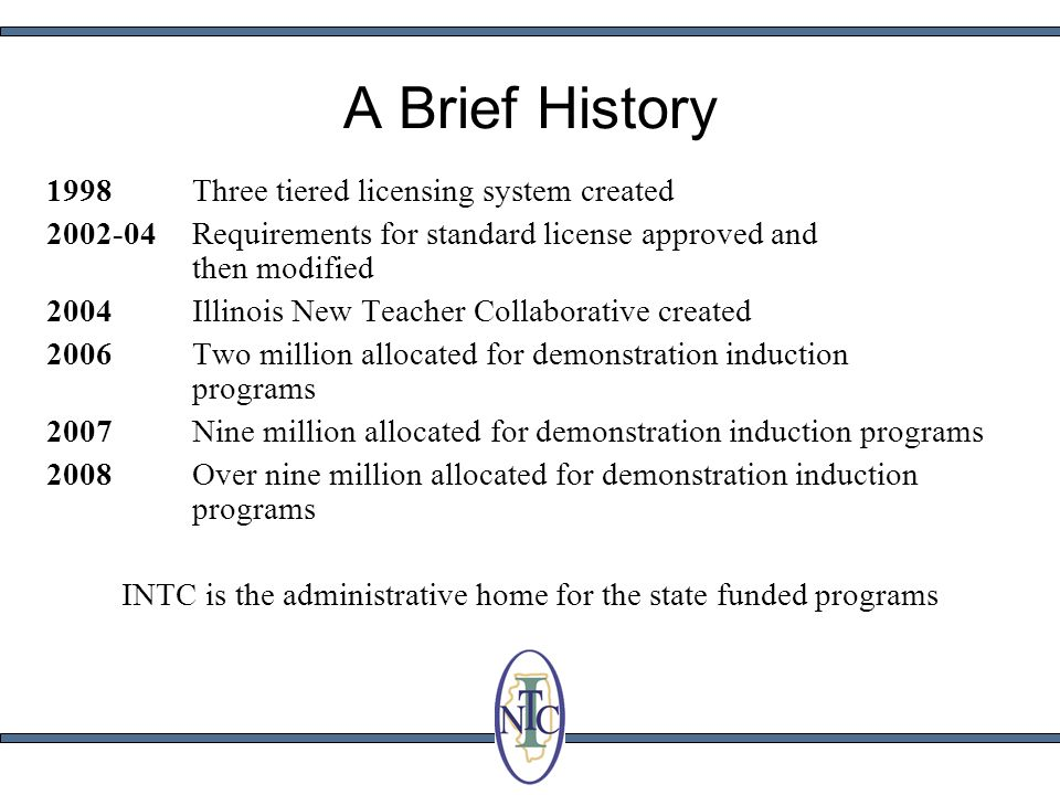 A Brief History 1998 Three tiered licensing system created 2002-04 Requirements for standard license approved and then modified 2004 Illinois New Teac