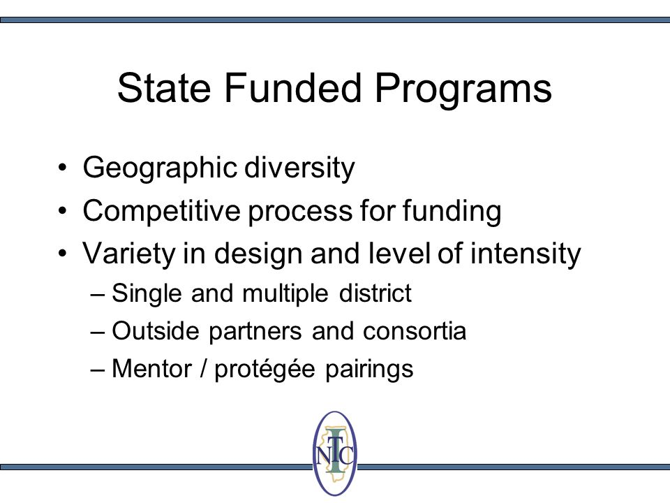 State Funded Programs Geographic diversity Competitive process for funding Variety in design and level of intensity –Single and multiple district –Outside partners and consortia –Mentor / protégée pairings