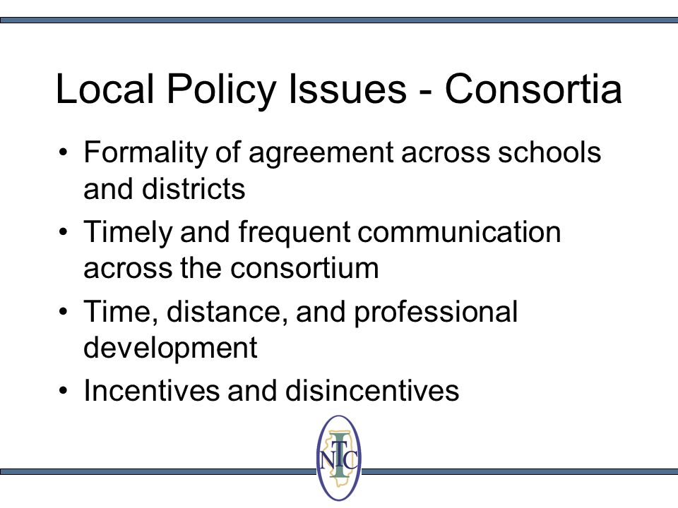 Local Policy Issues - Consortia Formality of agreement across schools and districts Timely and frequent communication across the consortium Time, distance, and professional development Incentives and disincentives