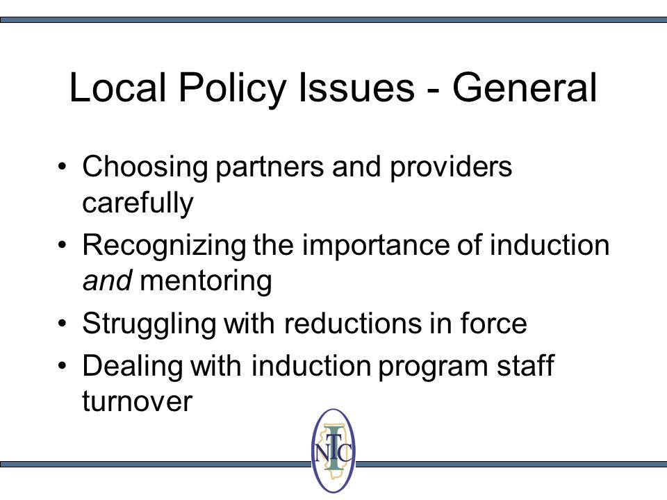 Local Policy Issues - General Choosing partners and providers carefully Recognizing the importance of induction and mentoring Struggling with reductions in force Dealing with induction program staff turnover