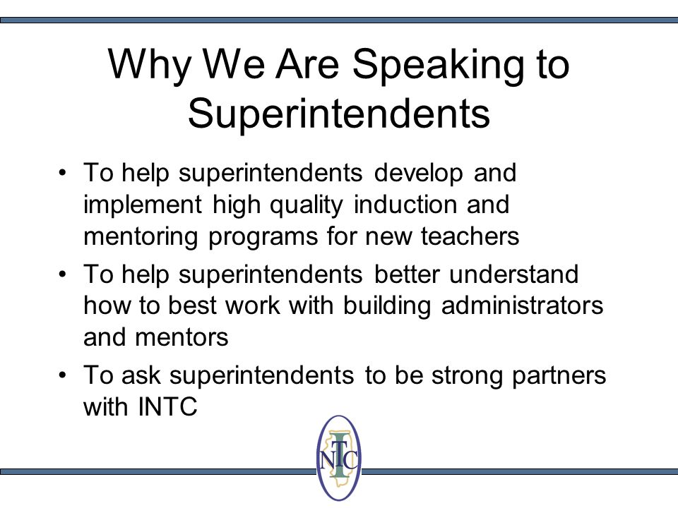 Why We Are Speaking to Superintendents To help superintendents develop and implement high quality induction and mentoring programs for new teachers To help superintendents better understand how to best work with building administrators and mentors To ask superintendents to be strong partners with INTC