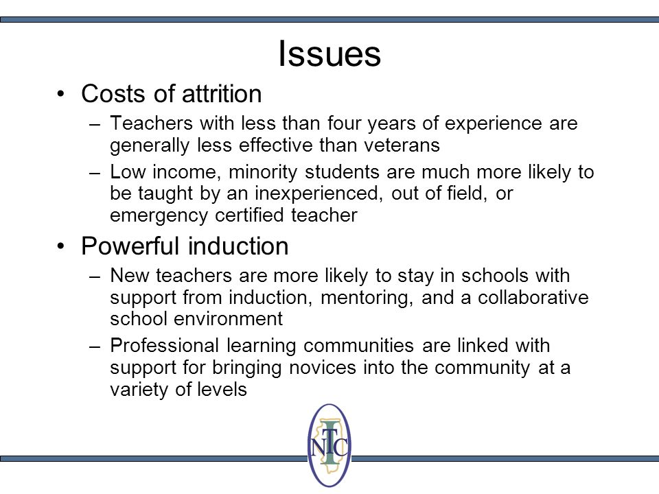 Issues Costs of attrition –Teachers with less than four years of experience are generally less effective than veterans –Low income, minority students