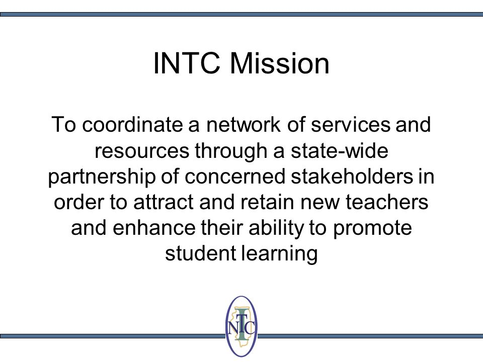 INTC Mission To coordinate a network of services and resources through a state-wide partnership of concerned stakeholders in order to attract and retain new teachers and enhance their ability to promote student learning