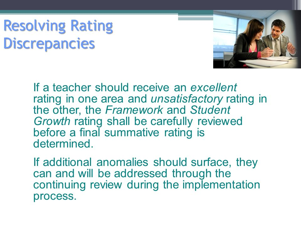 Resolving Rating Discrepancies 15 If a teacher should receive an excellent rating in one area and unsatisfactory rating in the other, the Framework and Student Growth rating shall be carefully reviewed before a final summative rating is determined.