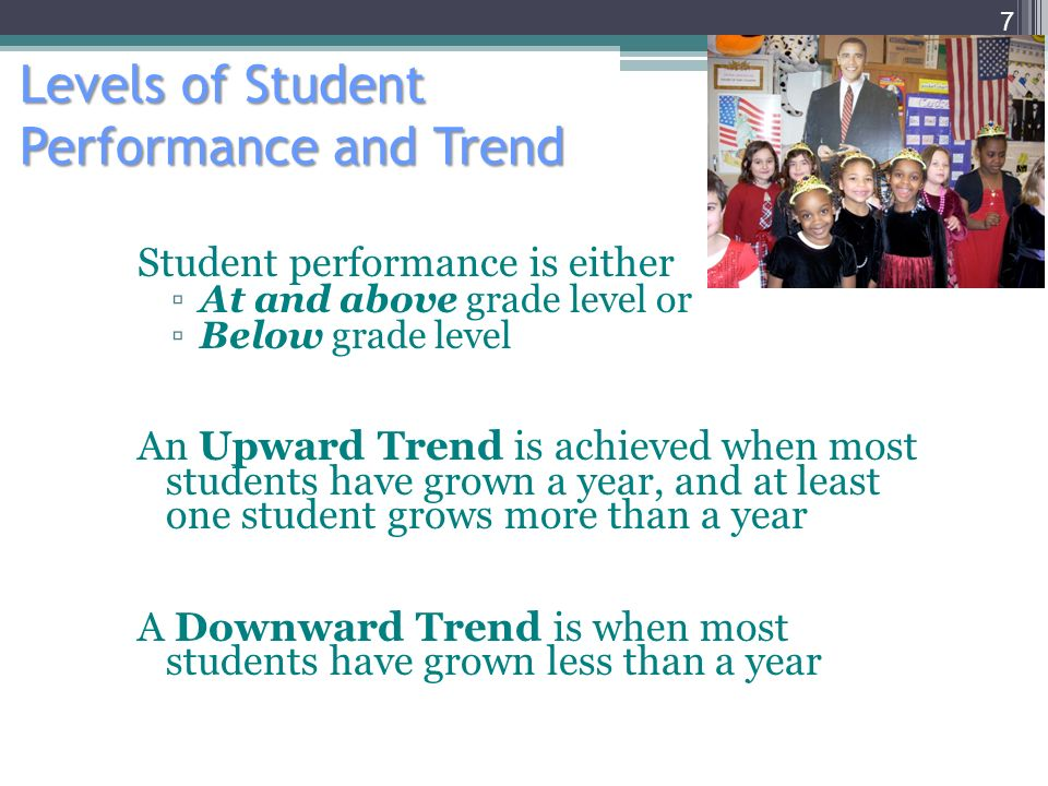 Levels of Student Performance and Trend Student performance is either At and above grade level or Below grade level An Upward Trend is achieved when most students have grown a year, and at least one student grows more than a year A Downward Trend is when most students have grown less than a year 7