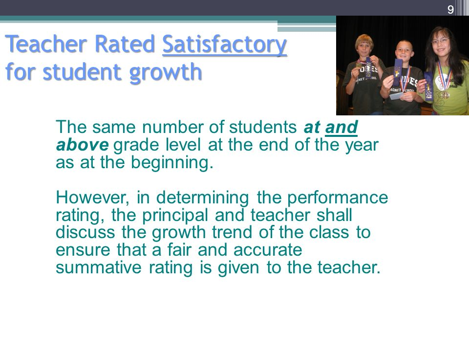 Teacher Rated Satisfactory for student growth 9 The same number of students at and above grade level at the end of the year as at the beginning.