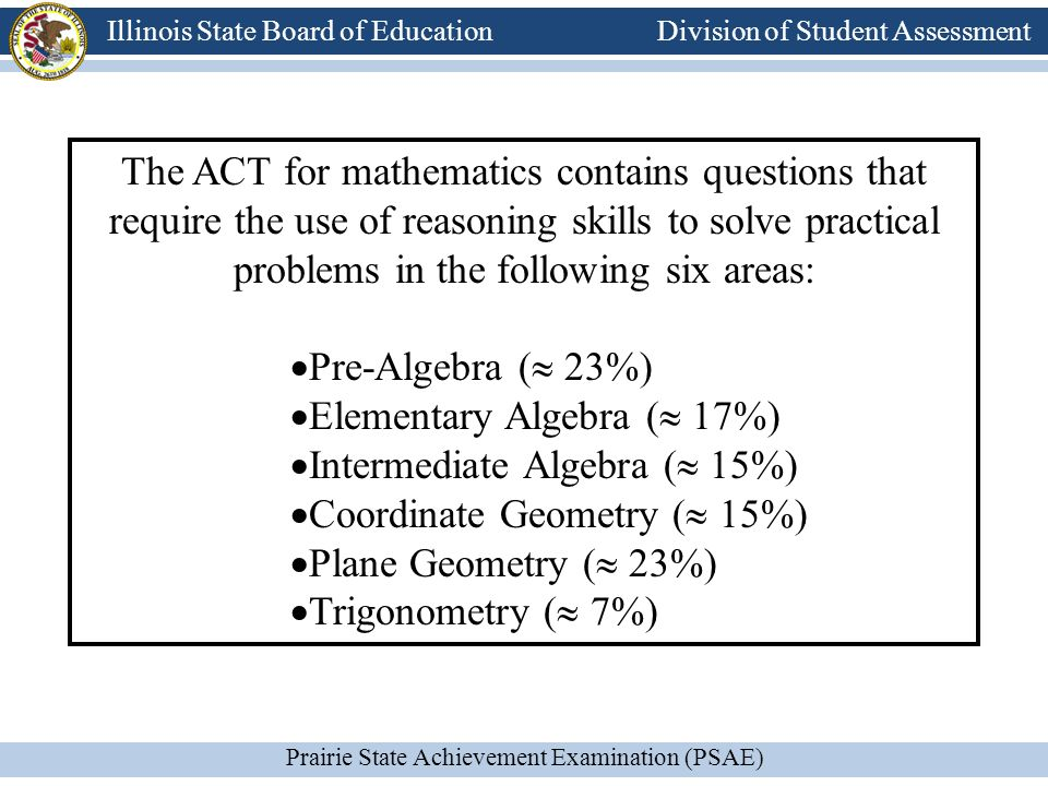 Division of Student Assessment Prairie State Achievement Examination (PSAE) Illinois State Board of Education Division of Student Assessment The ACT for mathematics contains questions that require the use of reasoning skills to solve practical problems in the following six areas: Pre-Algebra ( 23%) Elementary Algebra ( 17%) Intermediate Algebra ( 15%) Coordinate Geometry ( 15%) Plane Geometry ( 23%) Trigonometry ( 7%)