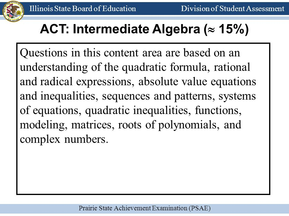 Division of Student Assessment Prairie State Achievement Examination (PSAE) Illinois State Board of Education Division of Student Assessment Questions in this content area are based on an understanding of the quadratic formula, rational and radical expressions, absolute value equations and inequalities, sequences and patterns, systems of equations, quadratic inequalities, functions, modeling, matrices, roots of polynomials, and complex numbers.