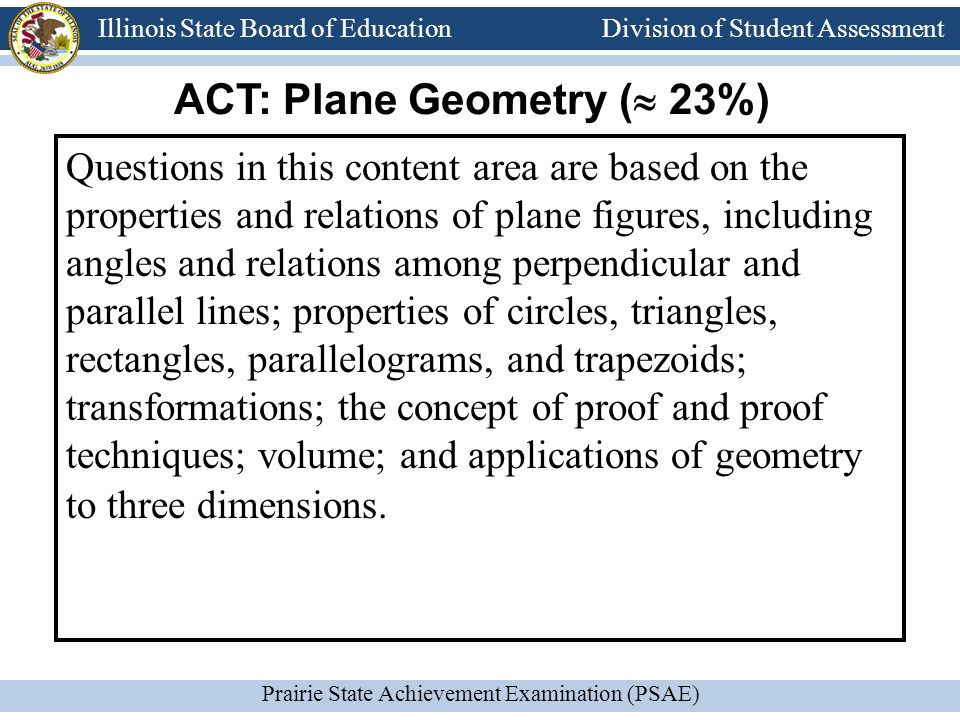 Division of Student Assessment Prairie State Achievement Examination (PSAE) Illinois State Board of Education Division of Student Assessment Questions in this content area are based on the properties and relations of plane figures, including angles and relations among perpendicular and parallel lines; properties of circles, triangles, rectangles, parallelograms, and trapezoids; transformations; the concept of proof and proof techniques; volume; and applications of geometry to three dimensions.